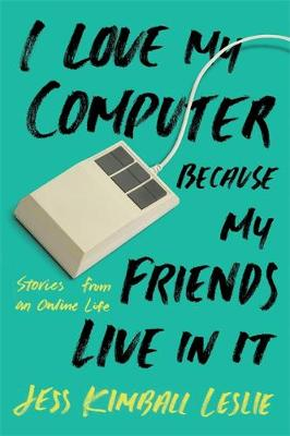 I Love My Computer Because My Friends Live in It by Jess Kimball Leslie