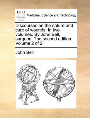 Discourses on the Nature and Cure of Wounds. in Two Volumes. by John Bell, Surgeon. the Second Edition. Volume 2 of 2 by John Bell