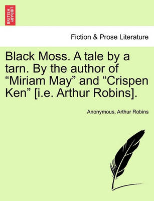 """Black Moss. a Tale by a Tarn. by the Author of """"Miriam May"""" and """"Crispen Ken"""" [I.E. Arthur Robins]. by Anonymous"""