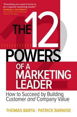 The 12 Powers of a Marketing Leader: How to Succeed by Building Customer and Company Value by Thomas Barta