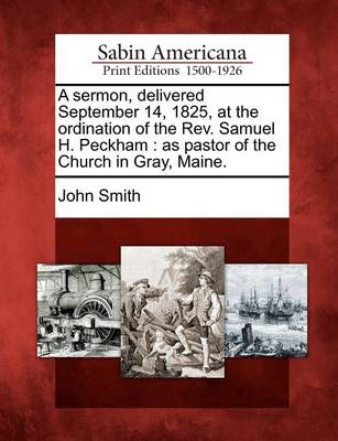 A Sermon, Delivered September 14, 1825, at the Ordination of the REV. Samuel H. Peckham by John Smith