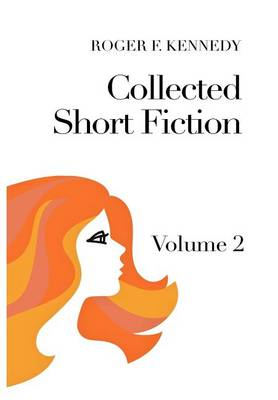 Collected Short Fiction: Volume 2 by Roger F Kennedy