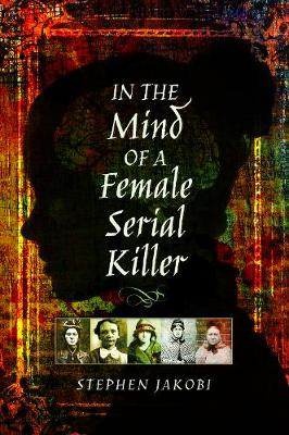 In the Mind of a Female Serial Killer by Stephen Jakobi