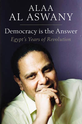 Democracy is the Answer - Egypt's Years of Revolution by Alaa Al Aswany