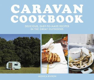 Caravan Cookbook: Delicious, easy-to-make recipes in the great outdoors by Monica Rivron