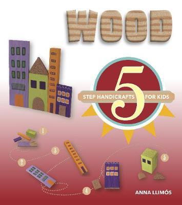 Wood: 5 Step Handicrafts for Kids by Anna Llimos