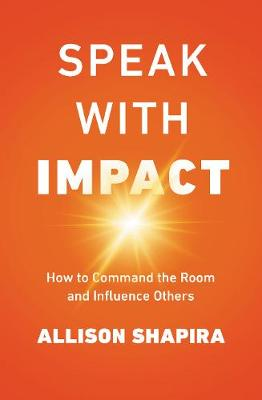 Speak With Impact: How To Command The Room And Influence Others by Allison Shapira