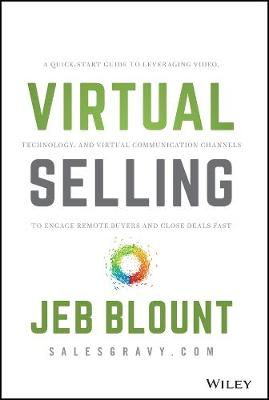 Virtual Selling: A Quick-Start Guide to Leveraging Video, Technology, and Virtual Communication Channels to Engage Remote Buyers and Close Deals Fast by Jeb Blount