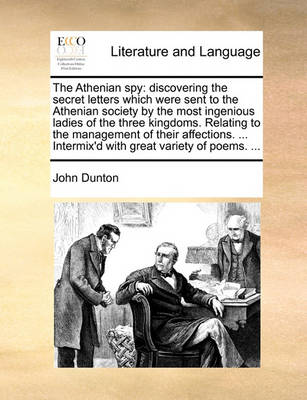 The Athenian Spy: Discovering the Secret Letters Which Were Sent to the Athenian Society by the Most Ingenious Ladies of the Three Kingdoms. Relating to the Management of Their Affections. ... Intermix'd with Great Variety of Poems. ... by John Dunton