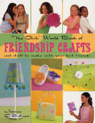 The Girls' World Book Friendship Crafts: Cool Stuff to Make with Your Best Friends by Joanne O'Sullivan