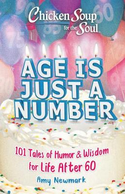 Chicken Soup for the Soul: Age Is Just a Number: 101 Stories of Humor & Wisdom for Life After 60 by Amy Newmark