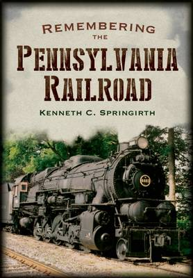 Remembering the Pennsylvania Railroad by Kenneth C. Springirth