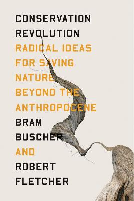 The Conservation Revolution: Radical Ideas for Saving Nature Beyond the Anthropocene by Bram Buscher
