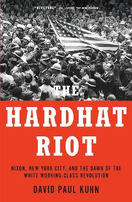 The Hardhat Riot: Nixon, New York City, and the Dawn of the White Working-Class Revolution by David Paul Kuhn