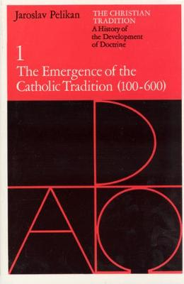 Christian Tradition The Emergence of the Catholic Tradition, 100-600 A.D v. 1 by Jaroslav Pelikan