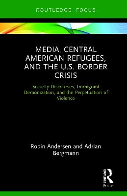 Media, Central American Refugees, and the U.S. Border Crisis: Security Discourses, Immigrant Demonization, and the Perpetuation of Violence book