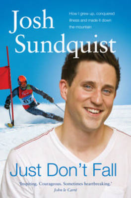 Just Don't Fall: How I Grew Up, Conquered Illness and Made it Down the Mountain by Josh Sundquist