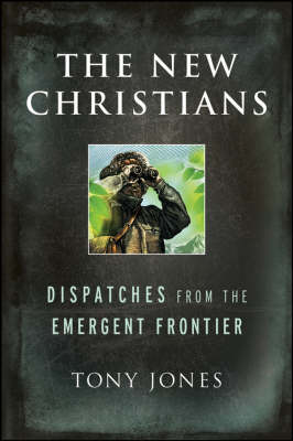 The New Christians: Dispatches from the Emergent Frontier by Tony Jones