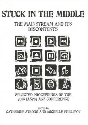 Stuck in the Middle: the Mainstream and Its Discontents: Selected Proceedings from the 2008 IASPM-ANZ Conference, Griffith University, Brisbane by Catherine Strong
