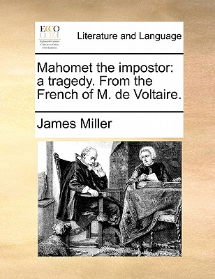 Mahomet the Impostor: A Tragedy. from the French of M. de Voltaire. by James Miller