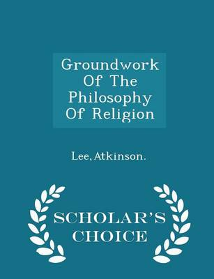 Groundwork of the Philosophy of Religion - Scholar's Choice Edition by Atkinson Lee