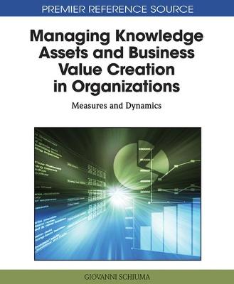 Managing Knowledge Assets and Business Value Creation in Organizations by Giovanni Schiuma