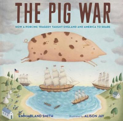 The Pig War: How a Porcine Tragedy Taught England and America to Share by Emma Bland Smith