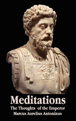 Meditations - The Thoughts of the Emperor Marcus Aurelius Antoninus - with Biographical Sketch, Philosophy of, Illustrations, Index and Index of Terms book