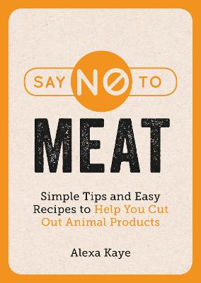 Say No to Meat: Simple Tips and Easy Recipes to Help You Cut Out Animal Products book