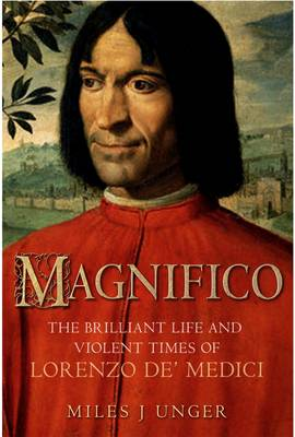 Magnifico: The Brilliant Life and Violent Times of Lorenzo De' Medici by Miles J. Unger