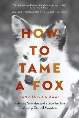 How to Tame a Fox (and Build a Dog): Visionary Scientists and a Siberian Tale of Jump-Started Evolution by Lee Alan Dugatkin