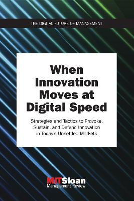 When Innovation Moves at Digital Speed: Strategies and Tactics to Provoke, Sustain, and Defend Innovation in Today's Unsettled Markets by MIT Sloan Management Review