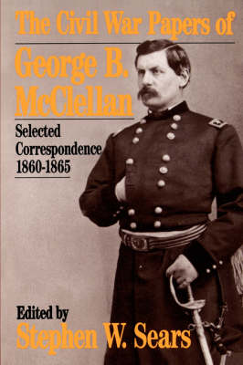 The Civil War Papers Of George B. Mcclellan: Selected Correspondence, 1860-1865 by Stephen W. Sears