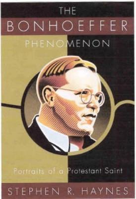 Bonhoeffer Phenomenon: Portraits of a Protestant Saint by Stephen Haynes