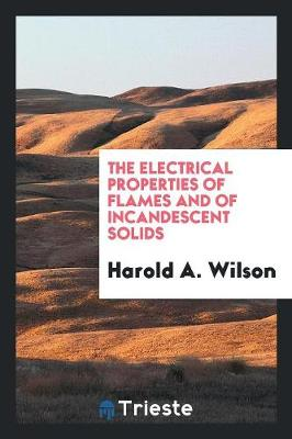 The Electrical Properties of Flames and of Incandescent Solids by Harold A Wilson