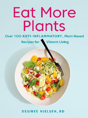 Eat More Plants: Over 100 Anti-Inflammatory, Plant-Based Recipes for Vibrant Living by Desiree Nielsen