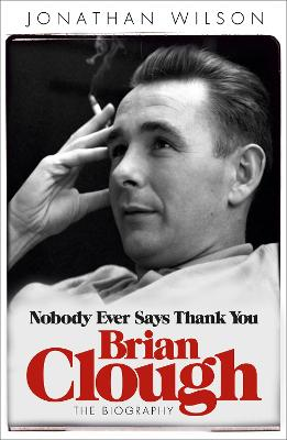 Brian Clough: Nobody Ever Says Thank You by Jonathan Wilson
