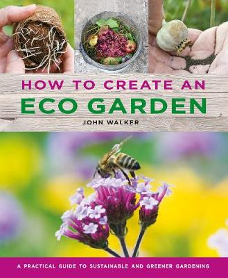 How to Create an Eco Garden: The practical guide to sustainable and greener gardening by John Walker