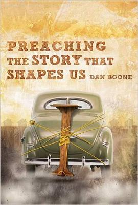 Preaching the Story That Shapes Us by Dan Boone