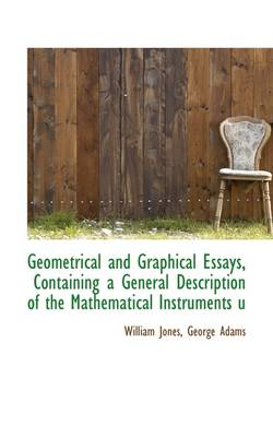 Geometrical and Graphical Essays, Containing a General Description of the Mathematical Instruments U by George Adams