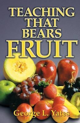 Teaching That Bears Fruit by George L Yates