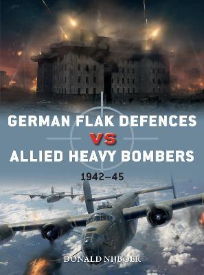 German Flak Defences vs Allied Heavy Bombers: 1942-45 by Donald Nijboer