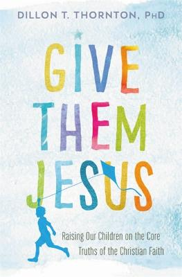 Give Them Jesus by Dillon T. Thornton, PhD