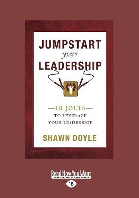 Jumpstart Your Leadership: 10 Jolts To Leverage Your Leadership by Shawn Doyle