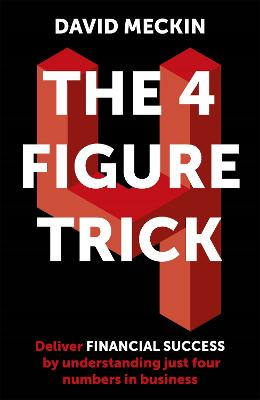The 4 Figure Trick: The book for non-financial managers - How to deliver financial success by understanding just four numbers in business by David Meckin