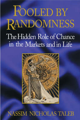 Fooled by Randomness: The Hidden Role of Chance in the Markets and Life by Nassim Nicholas Taleb