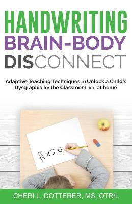 Handwriting Brain Body DisConnect: Adaptive teaching techniques to unlock a child's dysgraphia for the classroom and at home by Cheri Dotterer