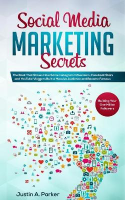 Social Media Marketing Secrets: The Book That Shows How Some Instagram Influencers, Facebook Stars and YouTube Vloggers Built a Massive Audience and Became Famous (Building Your One Million Followers) by Justin a Parker