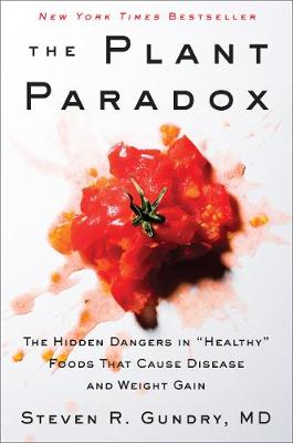 """The Plant Paradox: The Hidden Dangers in """"Healthy"""" Foods That Cause Disease and Weight Gain by Steven R. Gundry"""
