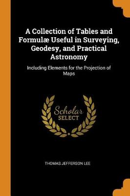 A Collection of Tables and Formulae Useful in Surveying, Geodesy, and Practical Astronomy: Including Elements for the Projection of Maps book